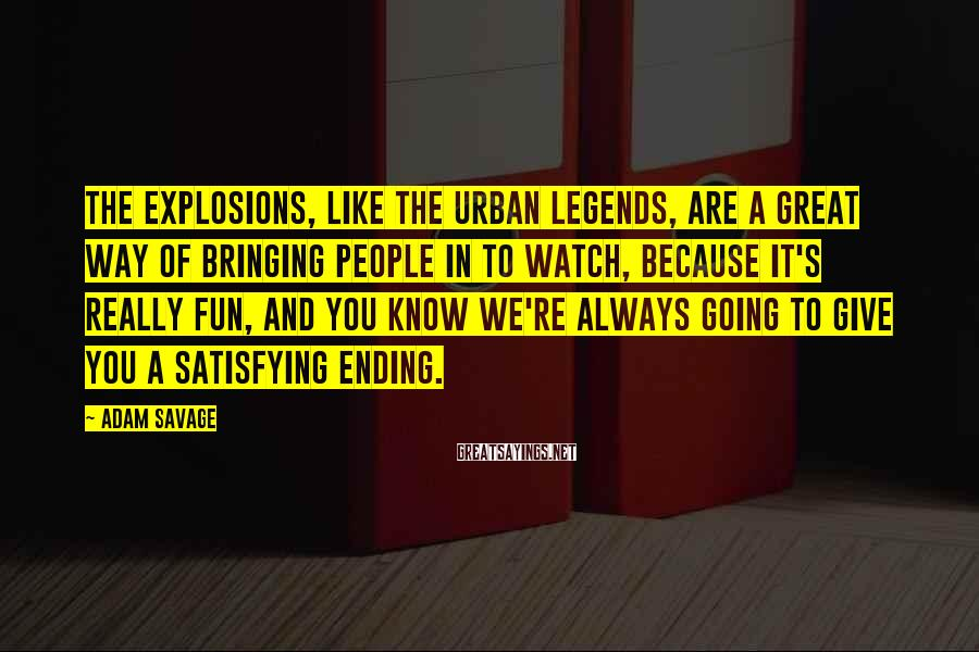 Adam Savage Sayings: The explosions, like the urban legends, are a great way of bringing people in to
