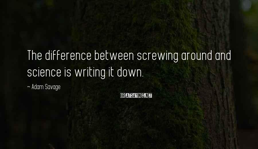 Adam Savage Sayings: The difference between screwing around and science is writing it down.