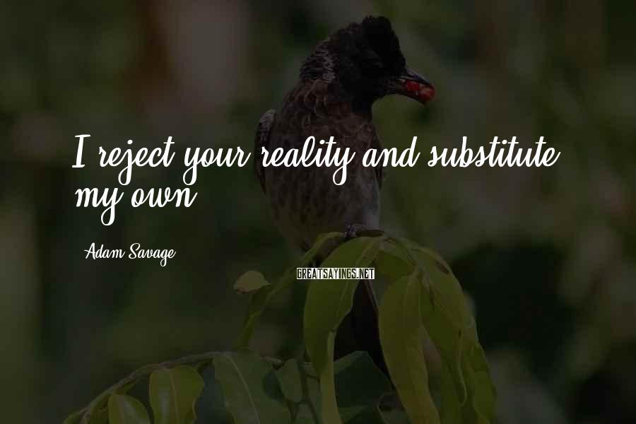 Adam Savage Sayings: I reject your reality and substitute my own.