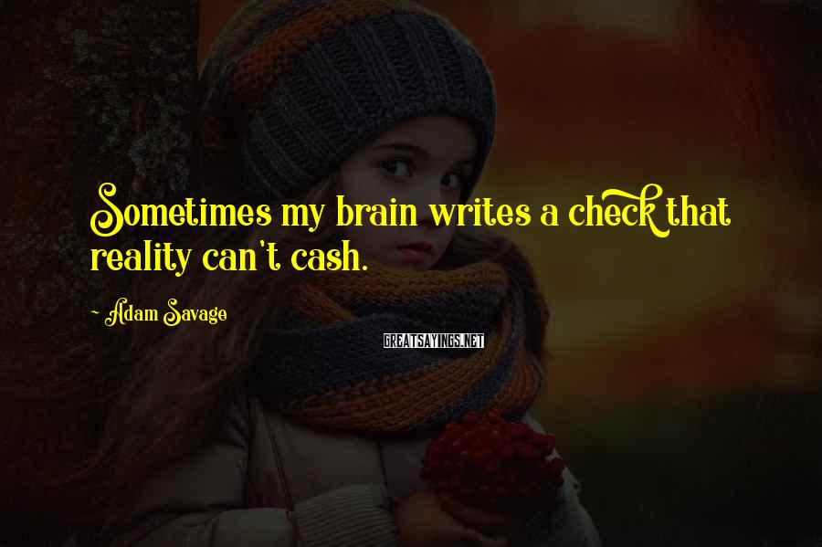 Adam Savage Sayings: Sometimes my brain writes a check that reality can't cash.