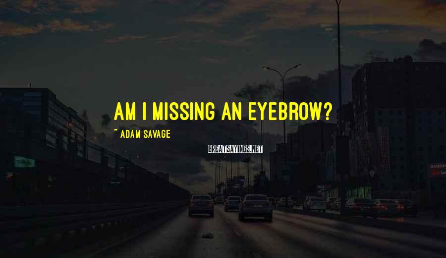 Adam Savage Sayings: Am I missing an eyebrow?