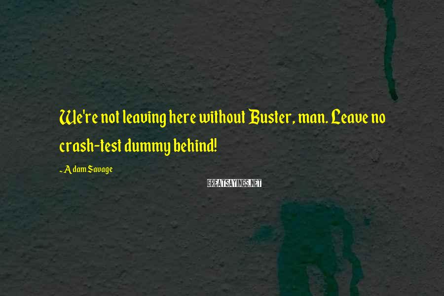 Adam Savage Sayings: We're not leaving here without Buster, man. Leave no crash-test dummy behind!