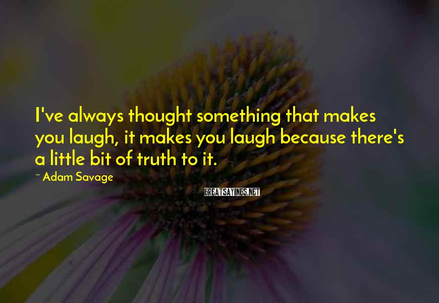 Adam Savage Sayings: I've always thought something that makes you laugh, it makes you laugh because there's a