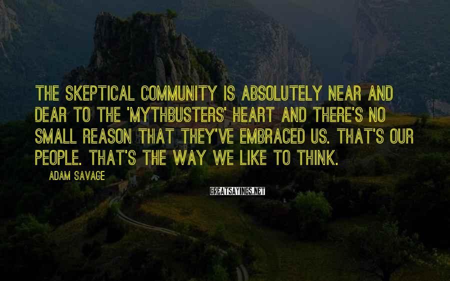 Adam Savage Sayings: The skeptical community is absolutely near and dear to the 'Mythbusters' heart and there's no