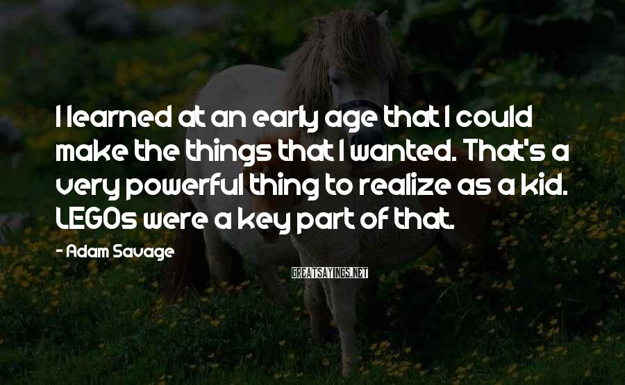 Adam Savage Sayings: I learned at an early age that I could make the things that I wanted.