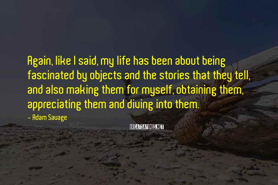 Adam Savage Sayings: Again, like I said, my life has been about being fascinated by objects and the