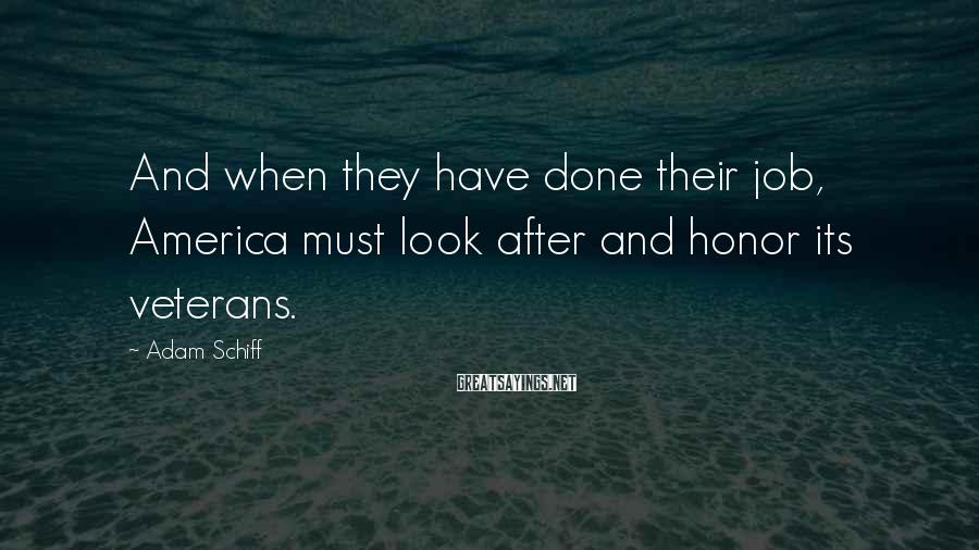 Adam Schiff Sayings: And when they have done their job, America must look after and honor its veterans.