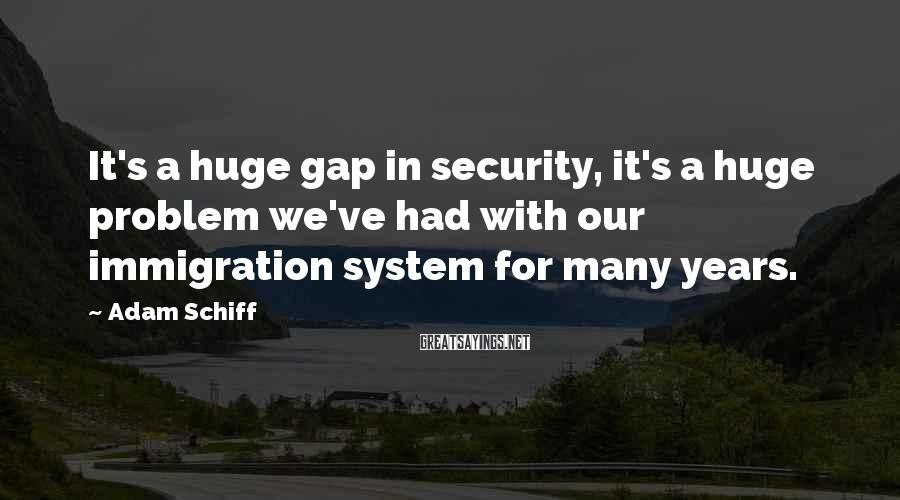 Adam Schiff Sayings: It's a huge gap in security, it's a huge problem we've had with our immigration