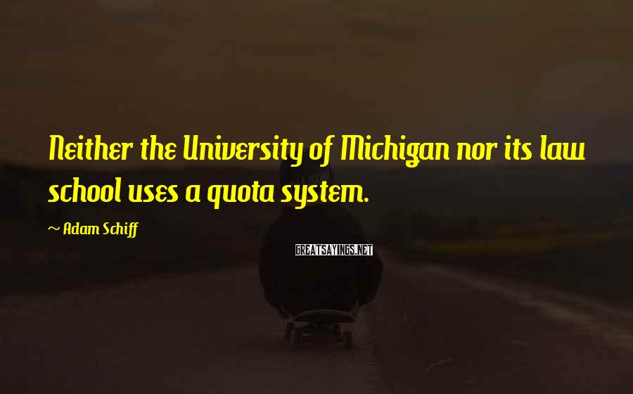 Adam Schiff Sayings: Neither the University of Michigan nor its law school uses a quota system.