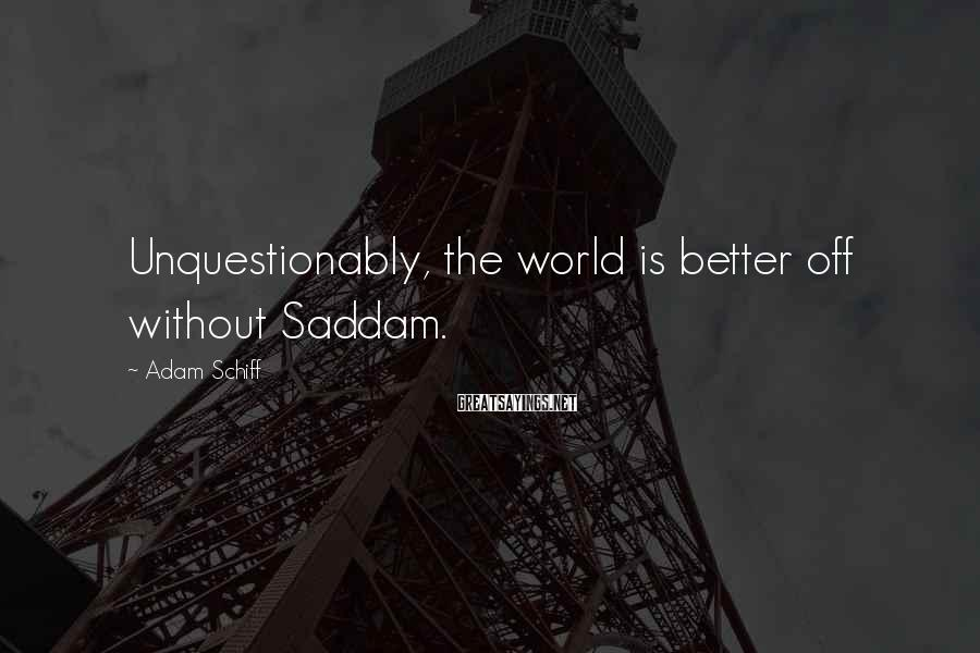 Adam Schiff Sayings: Unquestionably, the world is better off without Saddam.