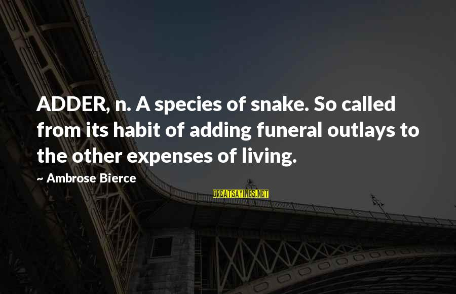 Adder's Sayings By Ambrose Bierce: ADDER, n. A species of snake. So called from its habit of adding funeral outlays