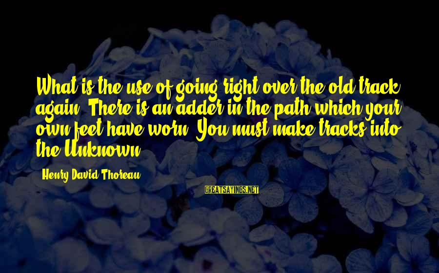 Adder's Sayings By Henry David Thoreau: What is the use of going right over the old track again? There is an