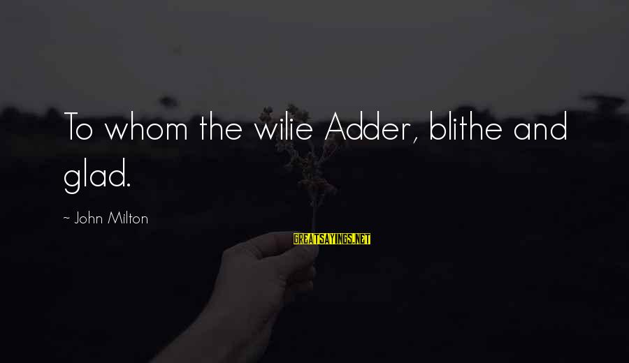 Adder's Sayings By John Milton: To whom the wilie Adder, blithe and glad.