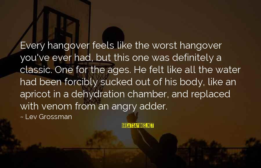 Adder's Sayings By Lev Grossman: Every hangover feels like the worst hangover you've ever had, but this one was definitely