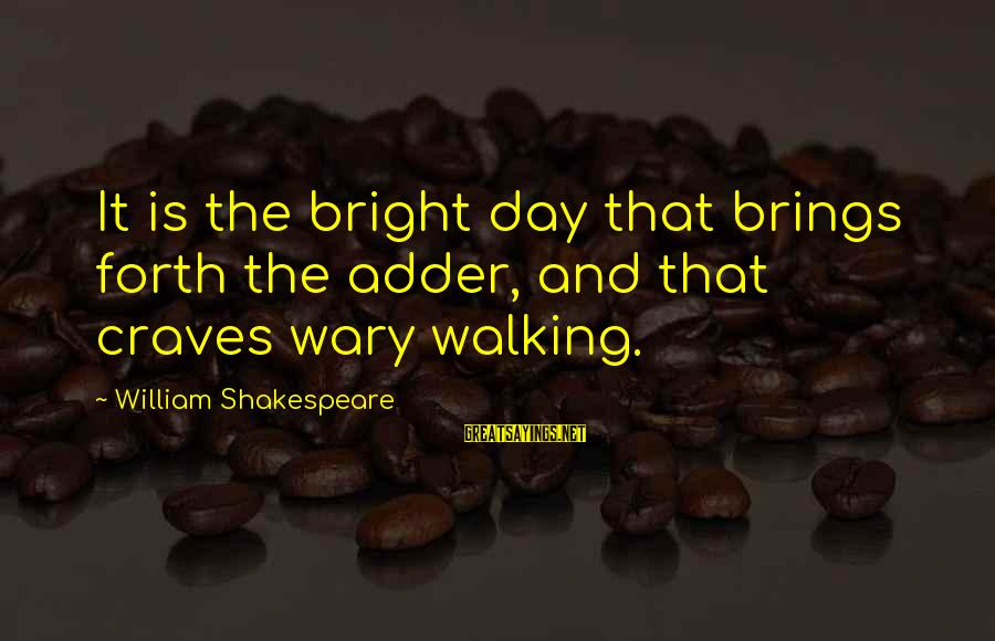 Adder's Sayings By William Shakespeare: It is the bright day that brings forth the adder, and that craves wary walking.