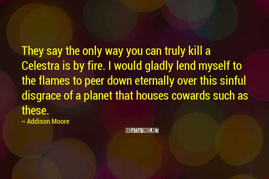 Addison Moore Sayings: They say the only way you can truly kill a Celestra is by fire. I