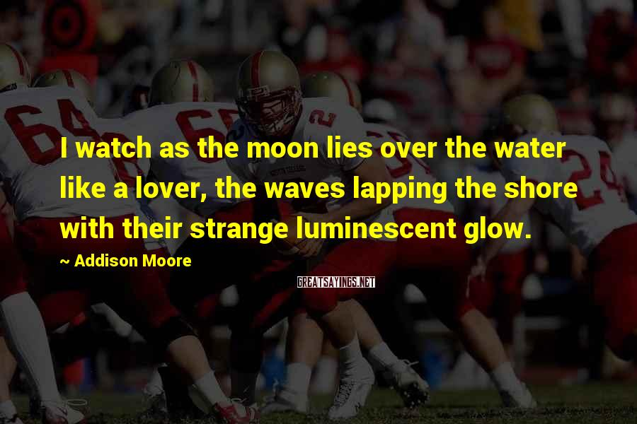 Addison Moore Sayings: I watch as the moon lies over the water like a lover, the waves lapping