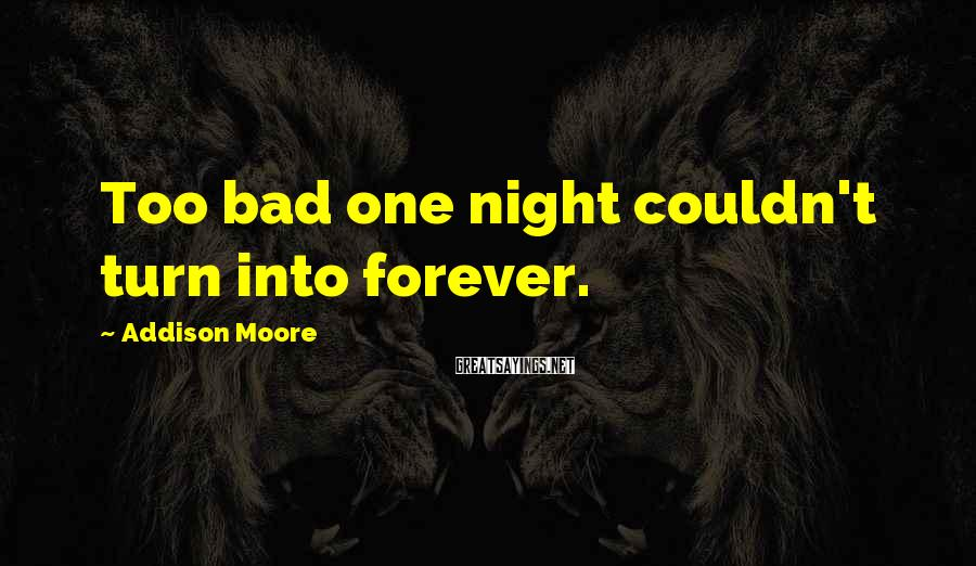 Addison Moore Sayings: Too bad one night couldn't turn into forever.