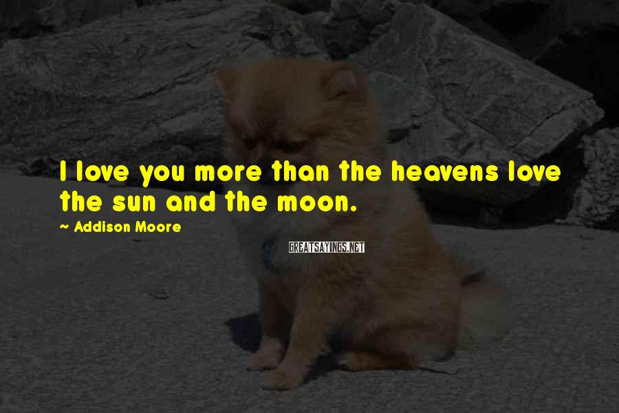 Addison Moore Sayings: I love you more than the heavens love the sun and the moon.