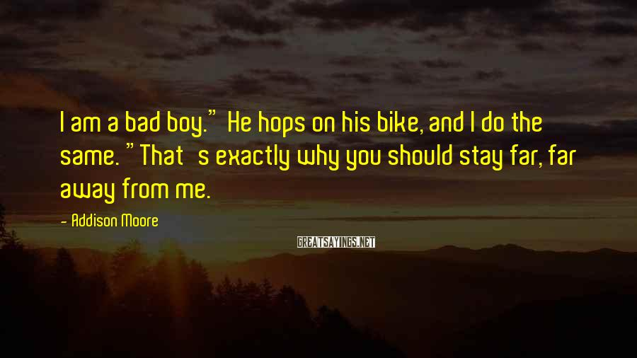 "Addison Moore Sayings: I am a bad boy."" He hops on his bike, and I do the same."
