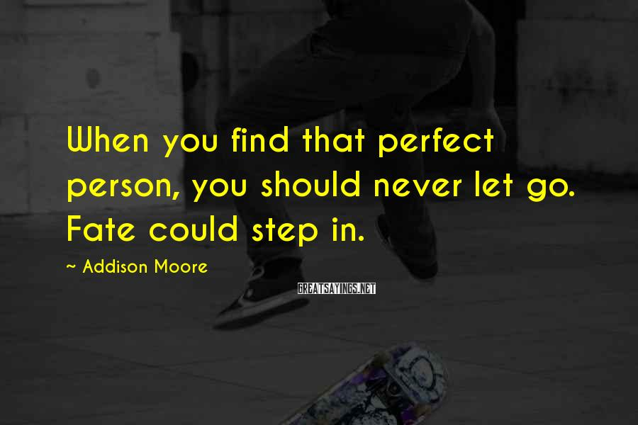 Addison Moore Sayings: When you find that perfect person, you should never let go. Fate could step in.