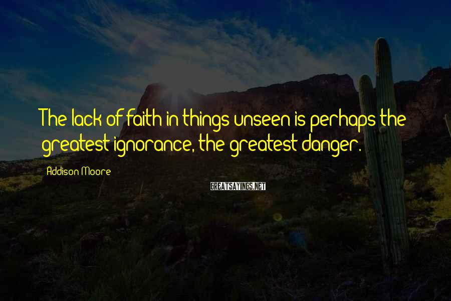 Addison Moore Sayings: The lack of faith in things unseen is perhaps the greatest ignorance, the greatest danger.