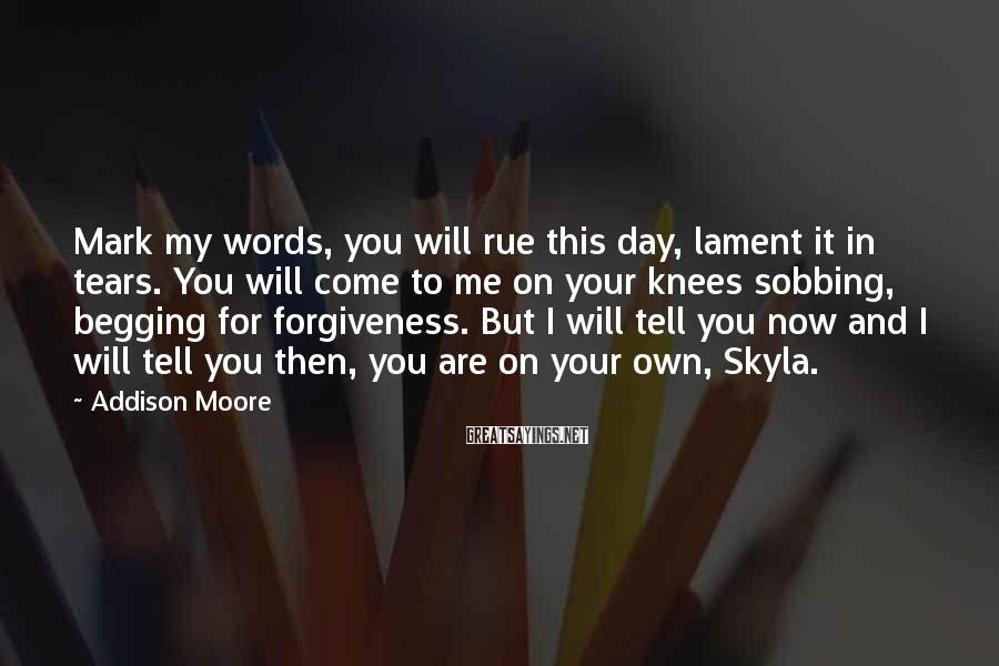 Addison Moore Sayings: Mark my words, you will rue this day, lament it in tears. You will come