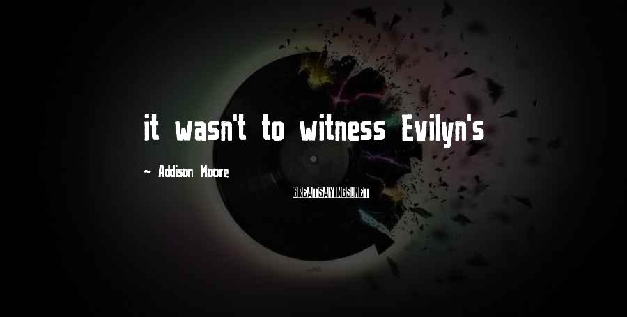 Addison Moore Sayings: it wasn't to witness Evilyn's