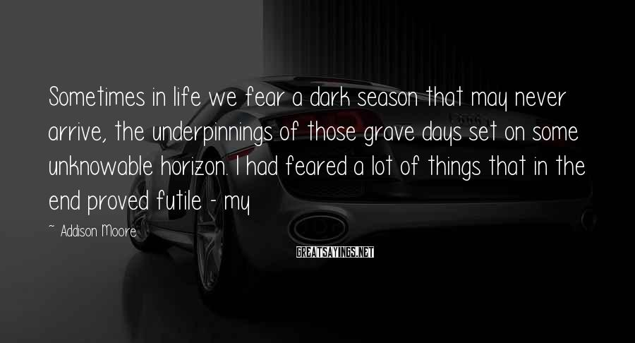 Addison Moore Sayings: Sometimes in life we fear a dark season that may never arrive, the underpinnings of