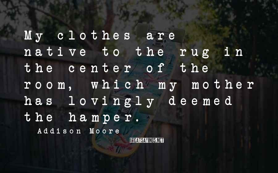 Addison Moore Sayings: My clothes are native to the rug in the center of the room, which my