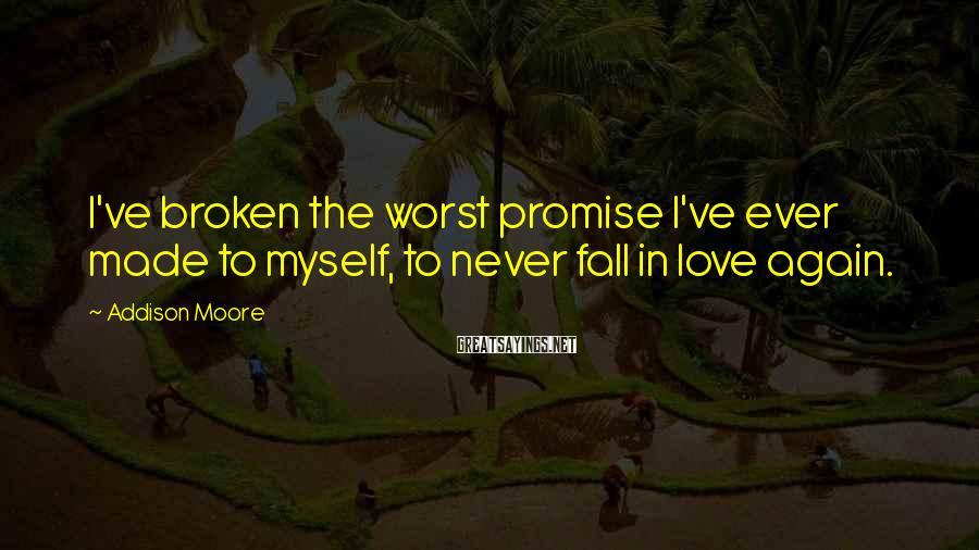 Addison Moore Sayings: I've broken the worst promise I've ever made to myself, to never fall in love