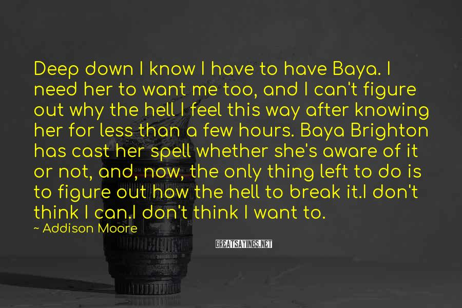 Addison Moore Sayings: Deep down I know I have to have Baya. I need her to want me