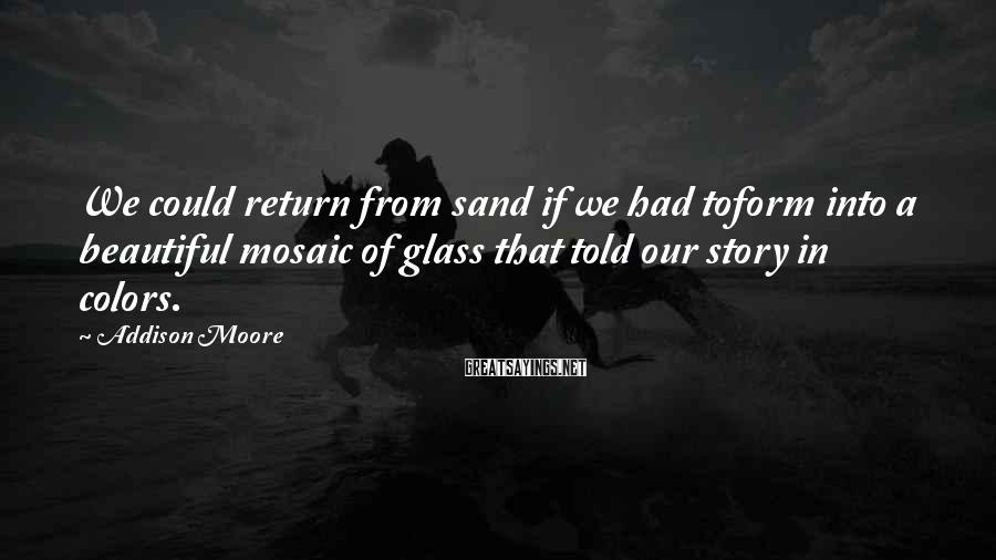 Addison Moore Sayings: We could return from sand if we had toform into a beautiful mosaic of glass