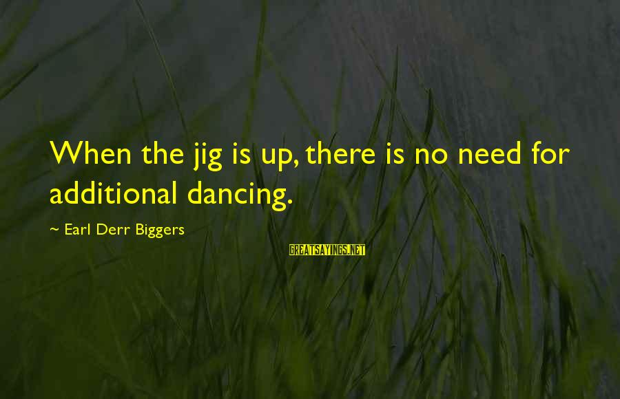 Additional Needs Sayings By Earl Derr Biggers: When the jig is up, there is no need for additional dancing.