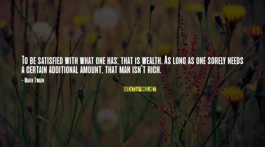 Additional Needs Sayings By Mark Twain: To be satisfied with what one has; that is wealth. As long as one sorely