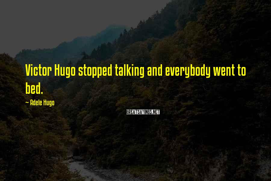 Adele Hugo Sayings: Victor Hugo stopped talking and everybody went to bed.