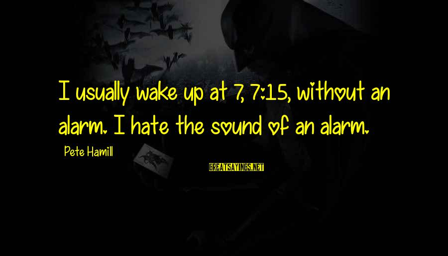 Adien Sayings By Pete Hamill: I usually wake up at 7, 7:15, without an alarm. I hate the sound of