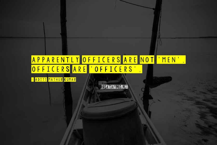 Aditi Mathur Kumar Sayings: Apparently officers are not 'men'. Officers are 'officers'.