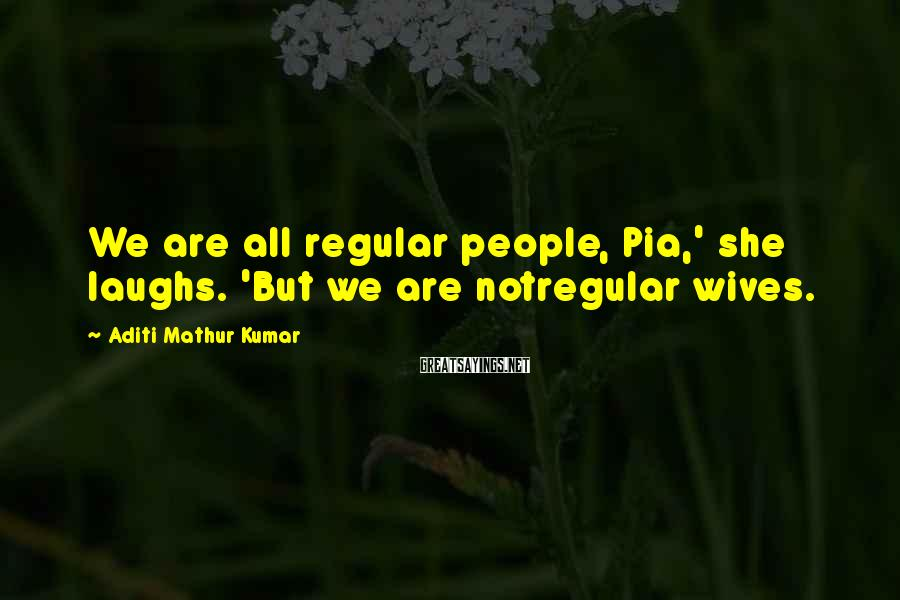 Aditi Mathur Kumar Sayings: We are all regular people, Pia,' she laughs. 'But we are notregular wives.