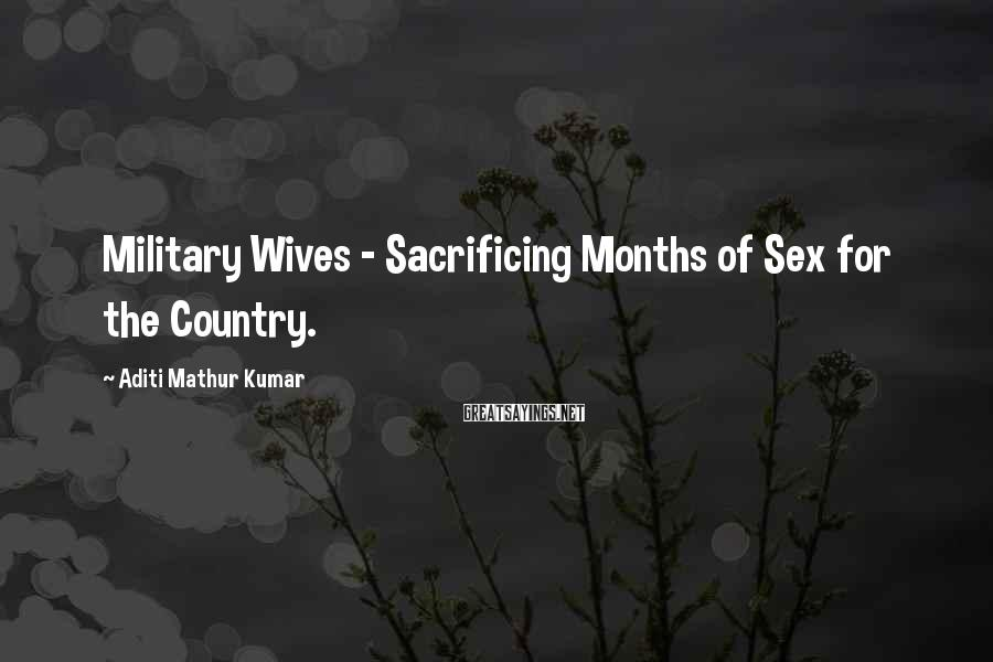 Aditi Mathur Kumar Sayings: Military Wives - Sacrificing Months of Sex for the Country.