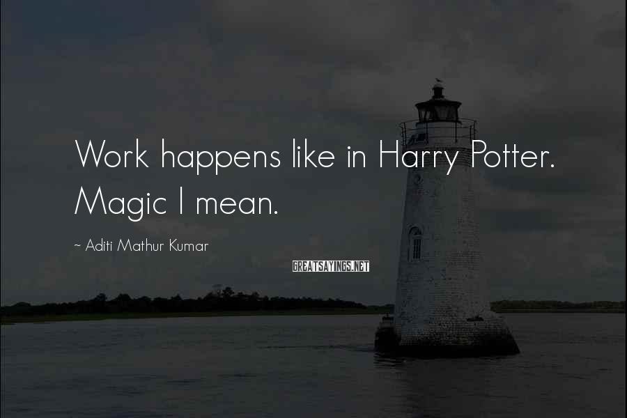 Aditi Mathur Kumar Sayings: Work happens like in Harry Potter. Magic I mean.