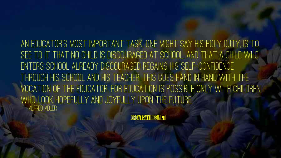 Adler's Sayings By Alfred Adler: An educator's most important task, one might say his holy duty, is to see to