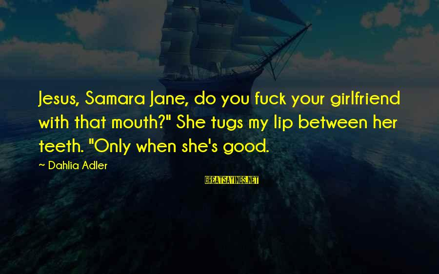 """Adler's Sayings By Dahlia Adler: Jesus, Samara Jane, do you fuck your girlfriend with that mouth?"""" She tugs my lip"""