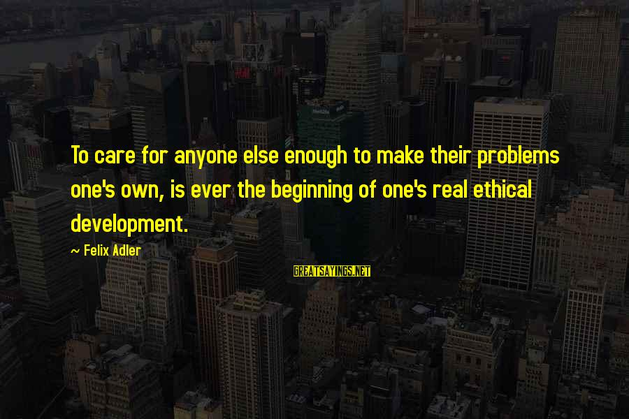 Adler's Sayings By Felix Adler: To care for anyone else enough to make their problems one's own, is ever the