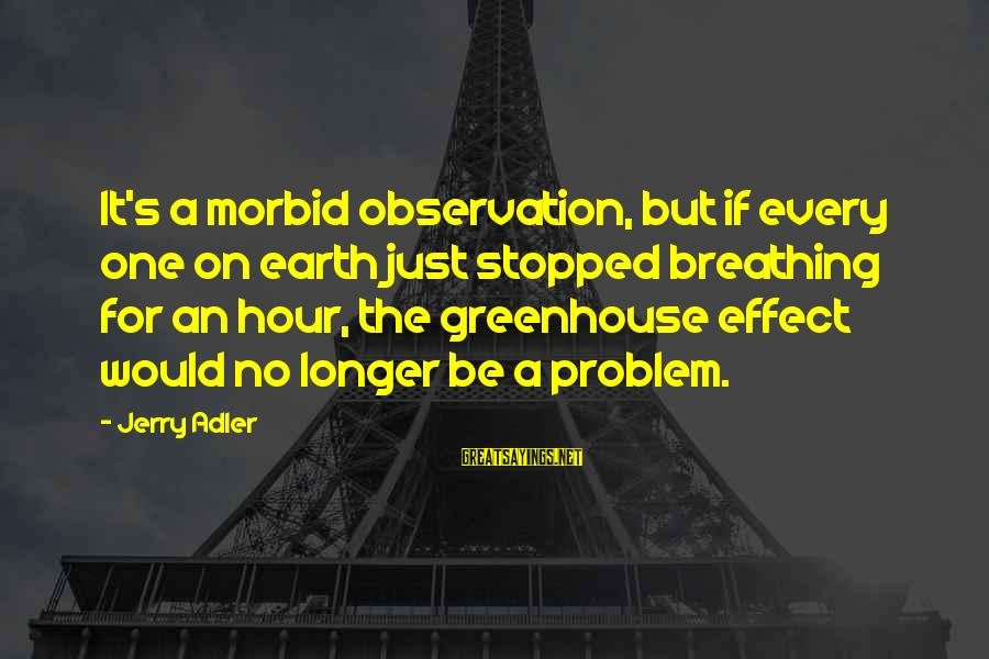 Adler's Sayings By Jerry Adler: It's a morbid observation, but if every one on earth just stopped breathing for an