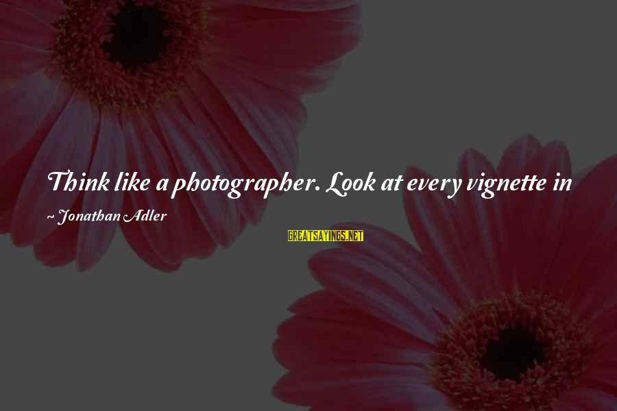 Adler's Sayings By Jonathan Adler: Think like a photographer. Look at every vignette in your home like it's being shot