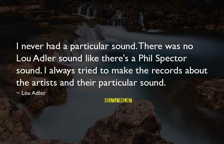 Adler's Sayings By Lou Adler: I never had a particular sound. There was no Lou Adler sound like there's a