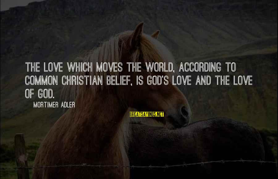 Adler's Sayings By Mortimer Adler: The love which moves the world, according to common Christian belief, is God's love and