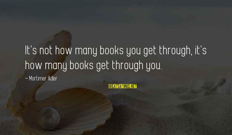 Adler's Sayings By Mortimer Adler: It's not how many books you get through, it's how many books get through you.