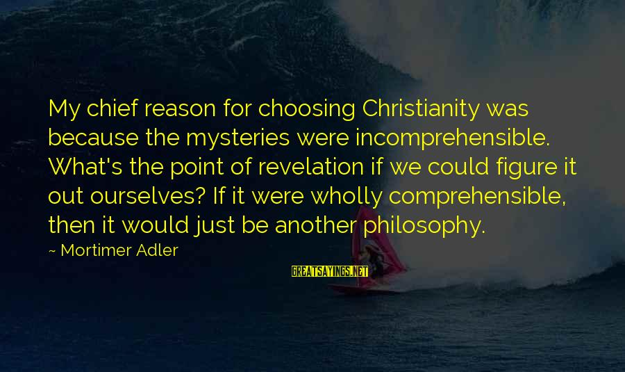 Adler's Sayings By Mortimer Adler: My chief reason for choosing Christianity was because the mysteries were incomprehensible. What's the point